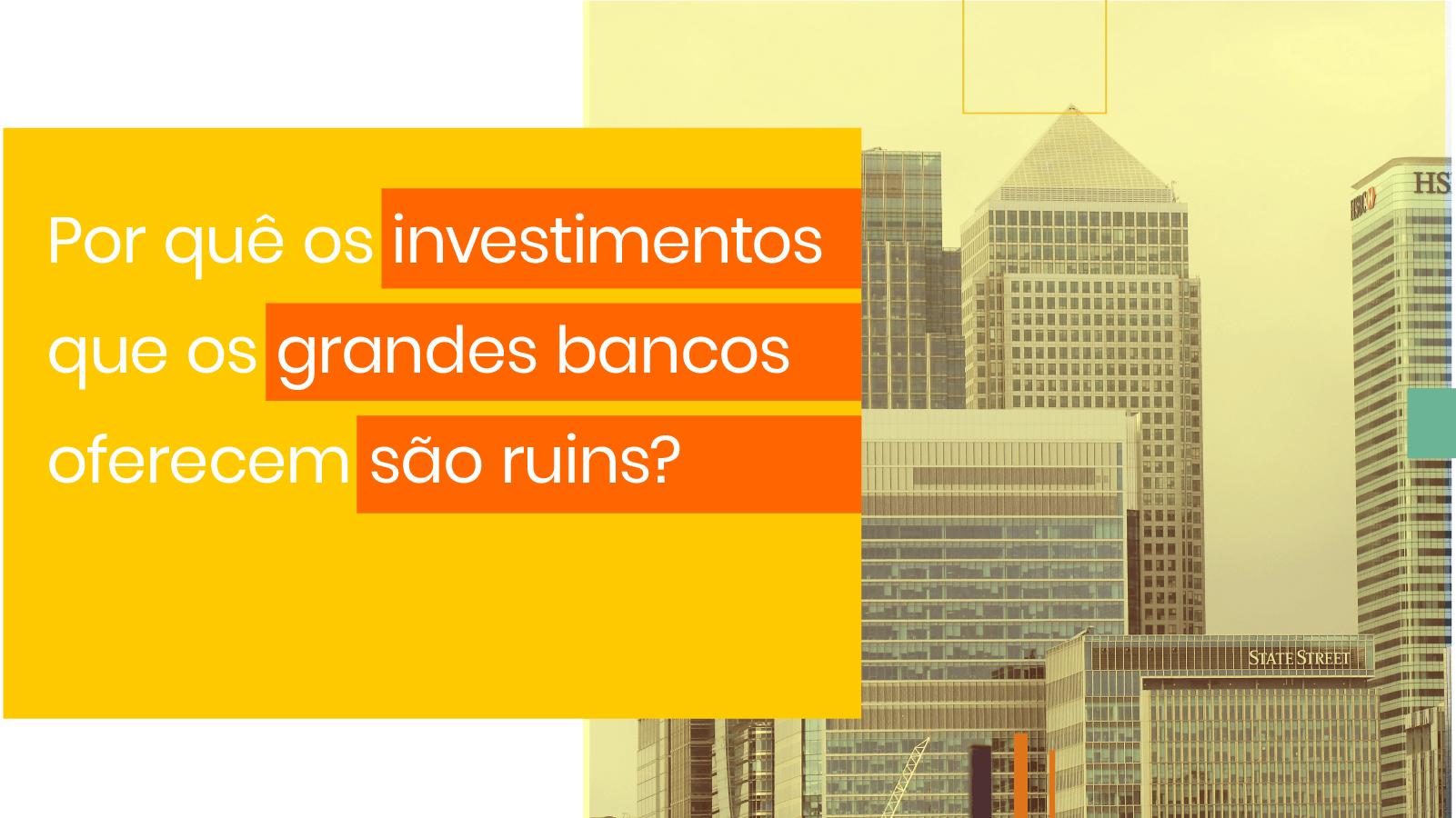 Por quê os investimentos que os bancos oferecem são ruins?